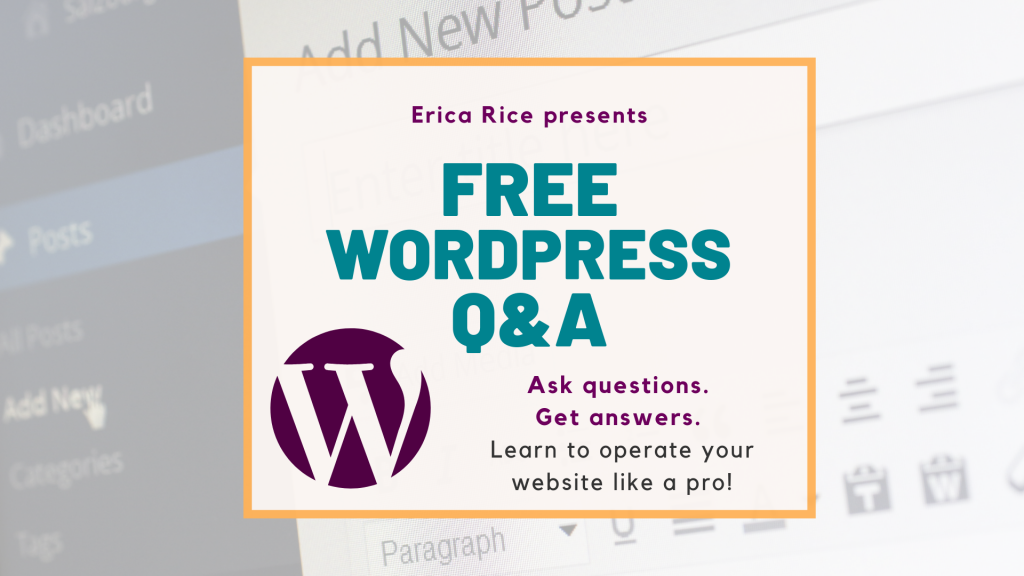 Erica Rice presents Free WordPress Q&A Sessions. Ask Questions. Get Answers. Learn to operate your website like a pro!